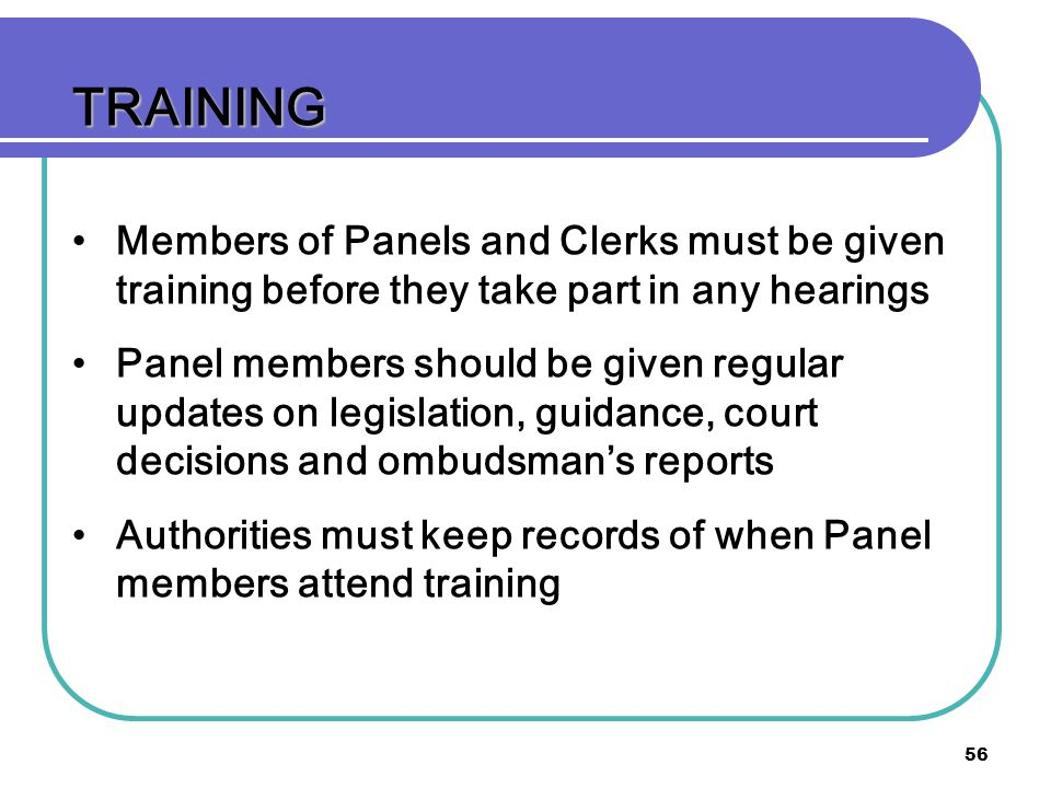 TRAINING Members of Panels and Clerks must be given training before they take part in any hearings.