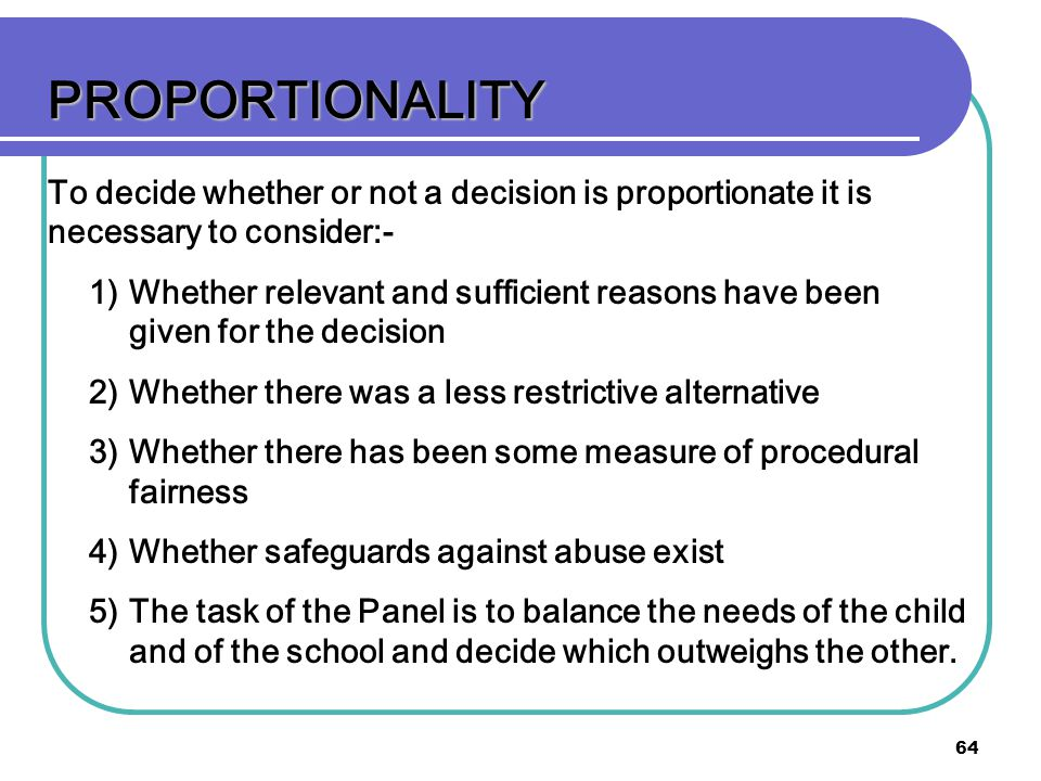 PROPORTIONALITY To decide whether or not a decision is proportionate it is necessary to consider:-