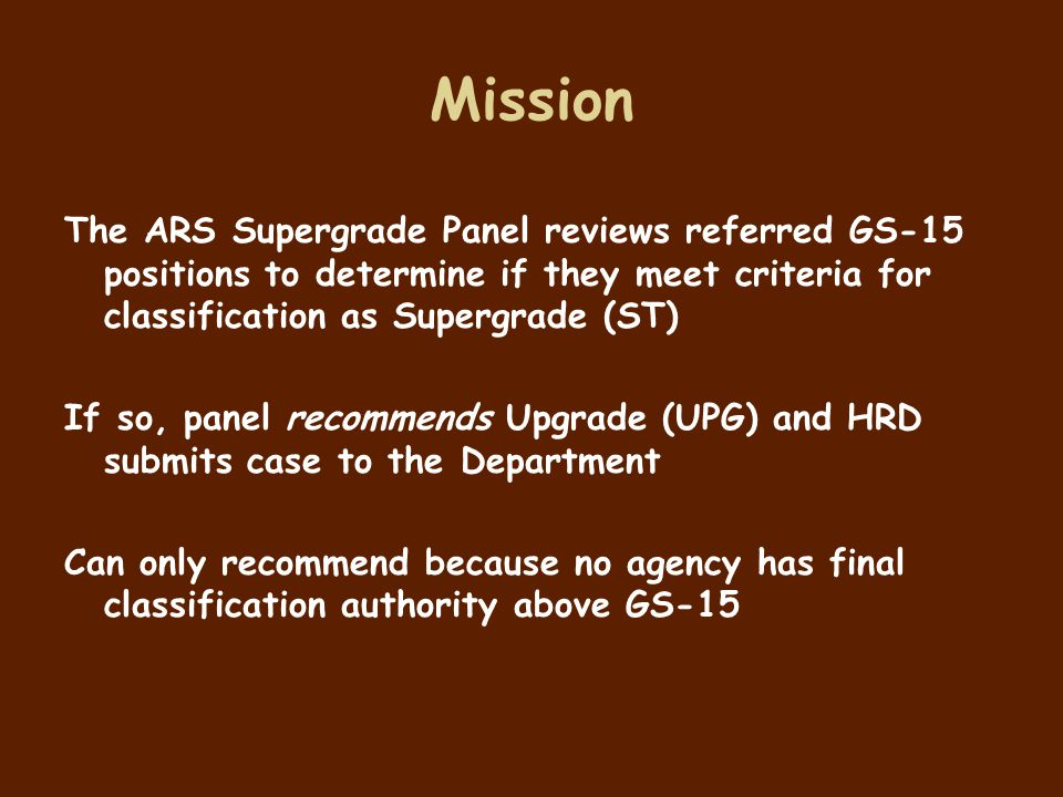 Mission The ARS Supergrade Panel reviews referred GS-15 positions to determine if they meet criteria for classification as Supergrade (ST)