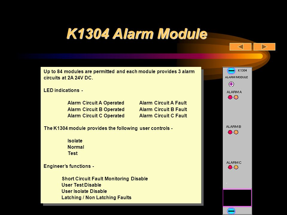 K1304 Alarm Module Up to 84 modules are permitted and each module provides 3 alarm circuits at 2A 24V DC.