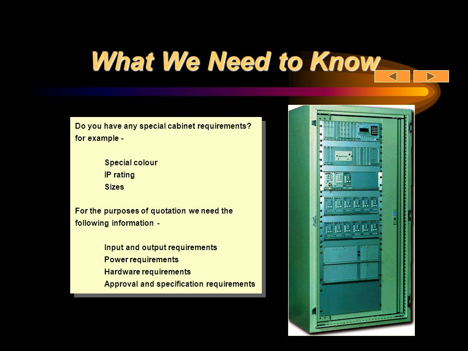 What We Need to Know Do you have any special cabinet requirements for example - Special colour. IP rating.