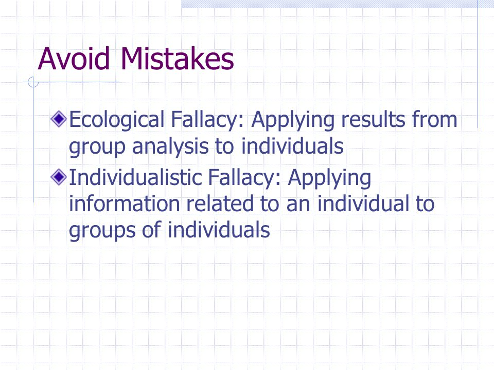Avoid Mistakes Ecological Fallacy: Applying results from group analysis to individuals.