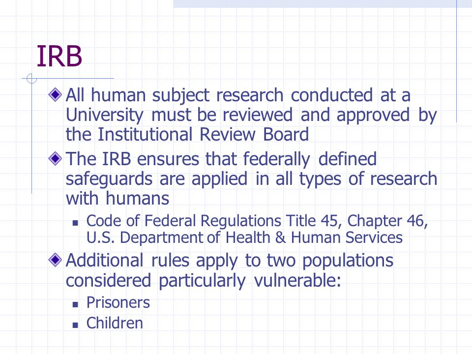 IRB All human subject research conducted at a University must be reviewed and approved by the Institutional Review Board.