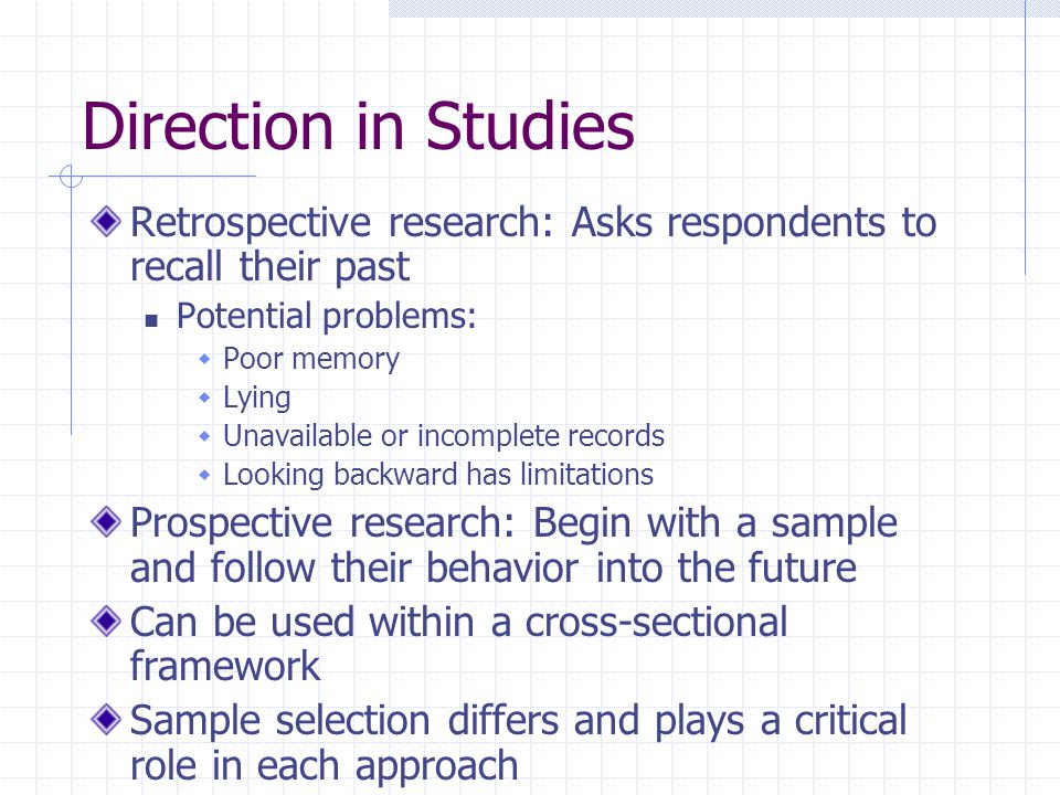 Direction in Studies Retrospective research: Asks respondents to recall their past. Potential problems: