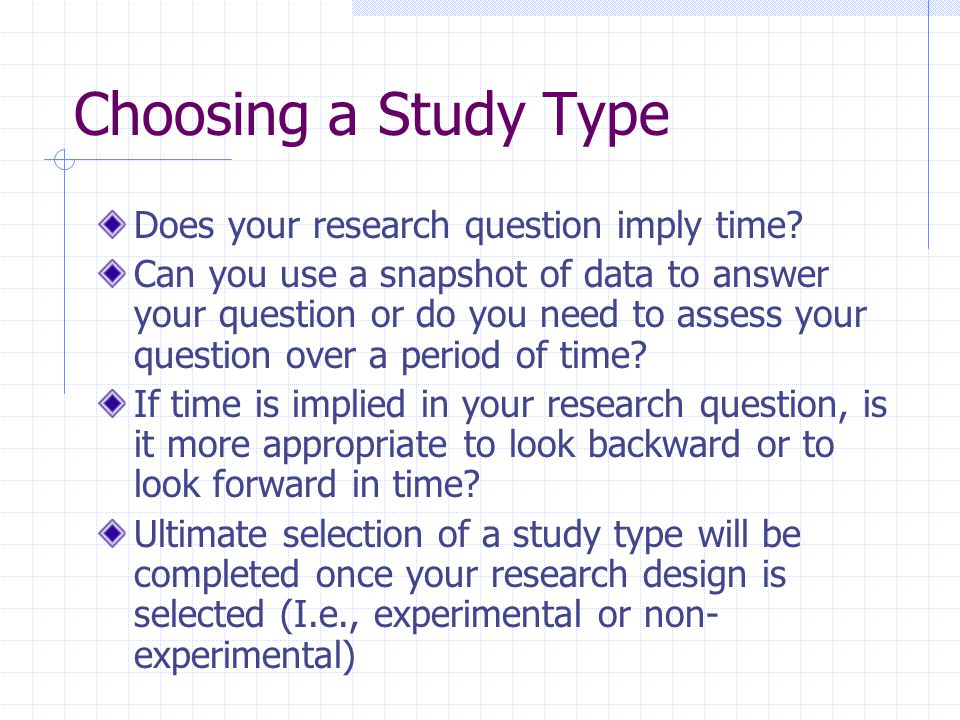 Choosing a Study Type Does your research question imply time