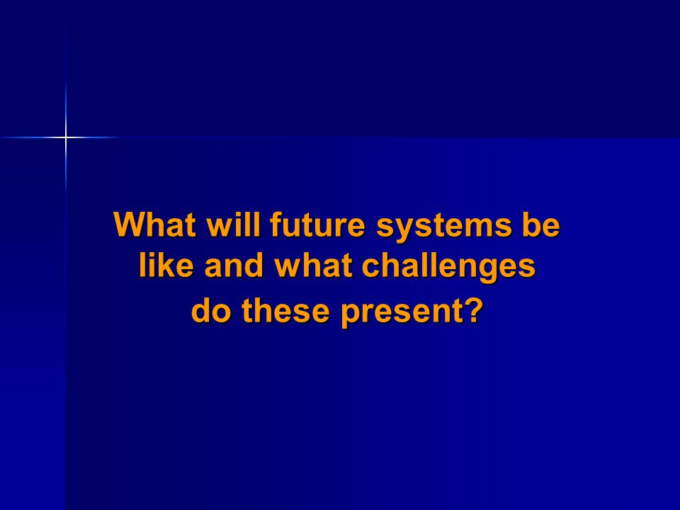 What will future systems be like and what challenges do these present