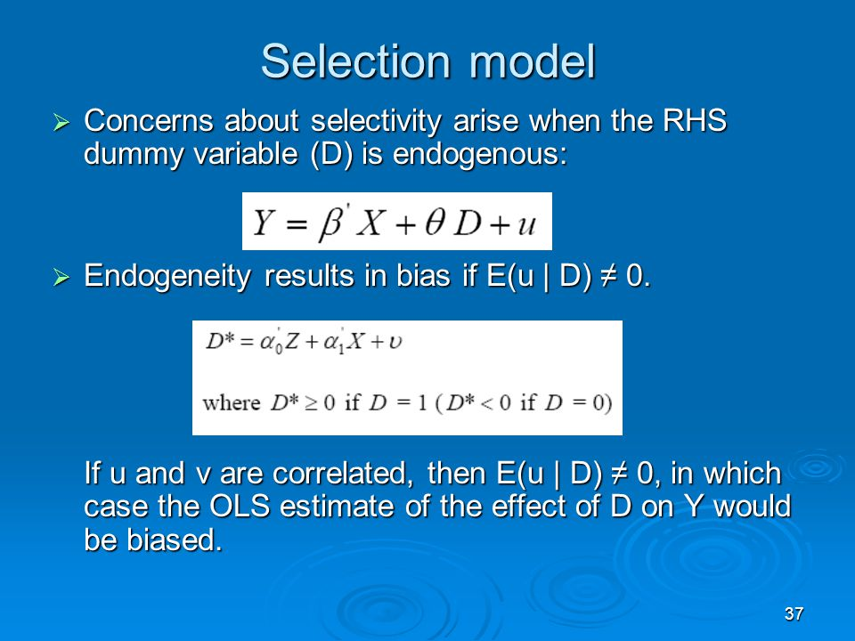 Selection model Concerns about selectivity arise when the RHS dummy variable (D) is endogenous: Endogeneity results in bias if E(u | D) ≠ 0.