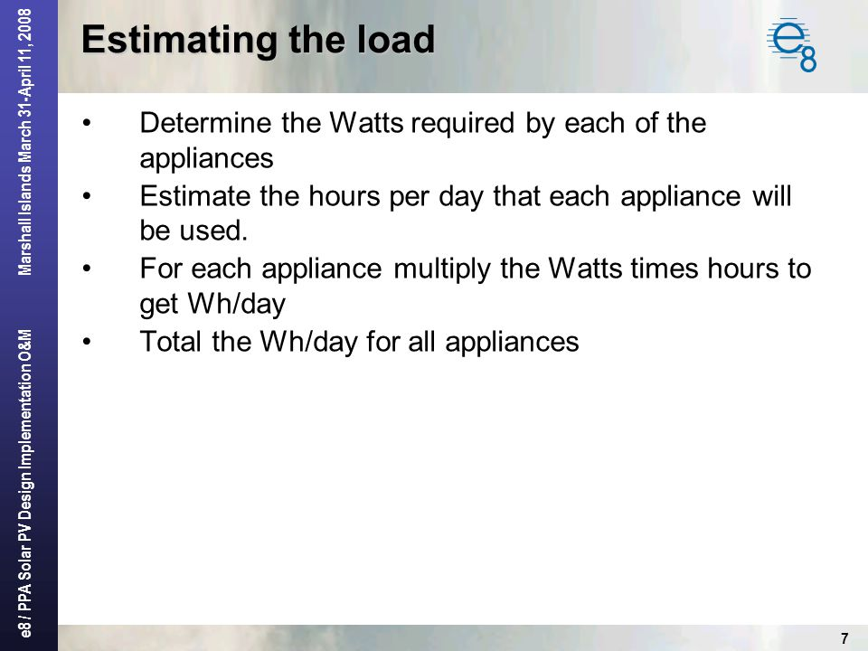 Estimating the load Determine the Watts required by each of the appliances. Estimate the hours per day that each appliance will be used.
