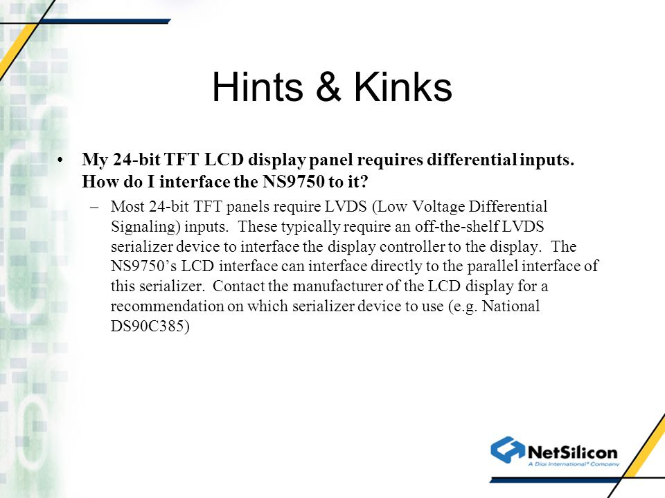Hints & Kinks My 24-bit TFT LCD display panel requires differential inputs. How do I interface the NS9750 to it