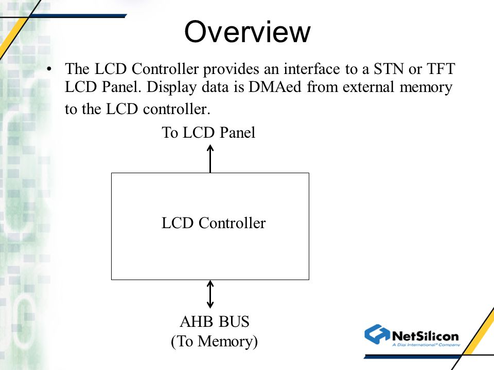 Overview The LCD Controller provides an interface to a STN or TFT LCD Panel. Display data is DMAed from external memory to the LCD controller.