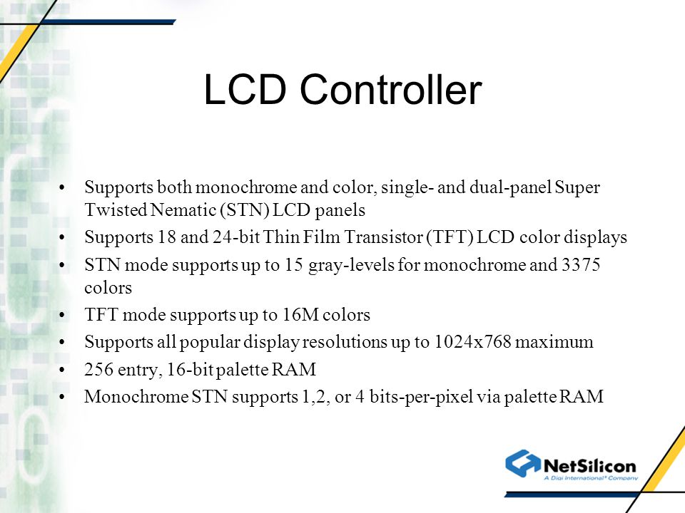 LCD Controller Supports both monochrome and color, single- and dual-panel Super Twisted Nematic (STN) LCD panels.