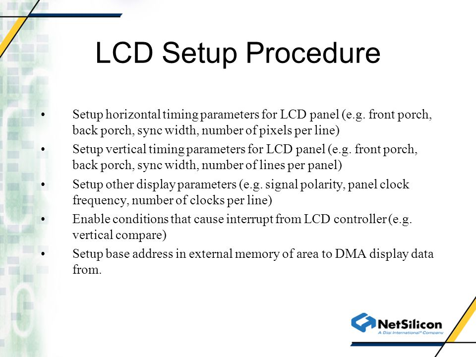 LCD Setup Procedure Setup horizontal timing parameters for LCD panel (e.g. front porch, back porch, sync width, number of pixels per line)
