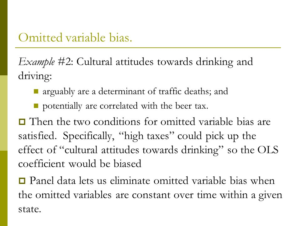 Omitted variable bias. Example #2: Cultural attitudes towards drinking and driving: arguably are a determinant of traffic deaths; and.