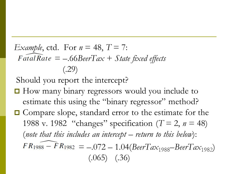 Example, ctd. For n = 48, T = 7: = –.66BeerTax + State fixed effects. (.29) Should you report the intercept