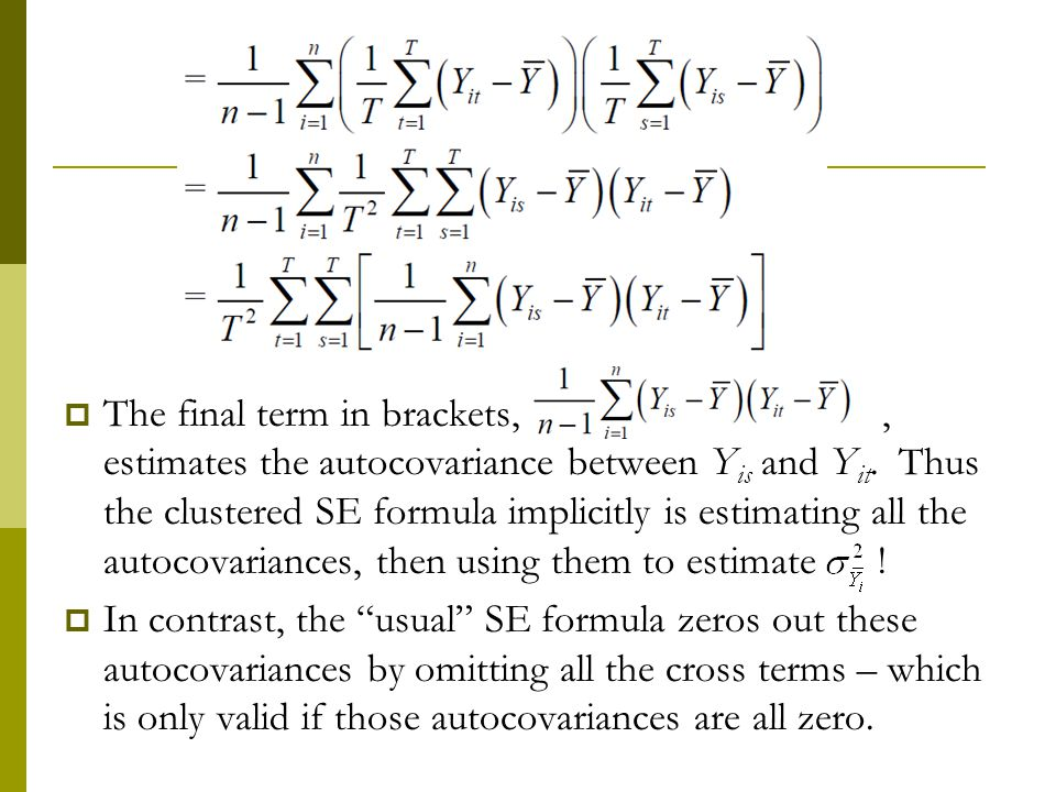 The final term in brackets, , estimates the autocovariance between Yis and Yit. Thus the clustered SE formula implicitly is estimating all the autocovariances, then using them to estimate !
