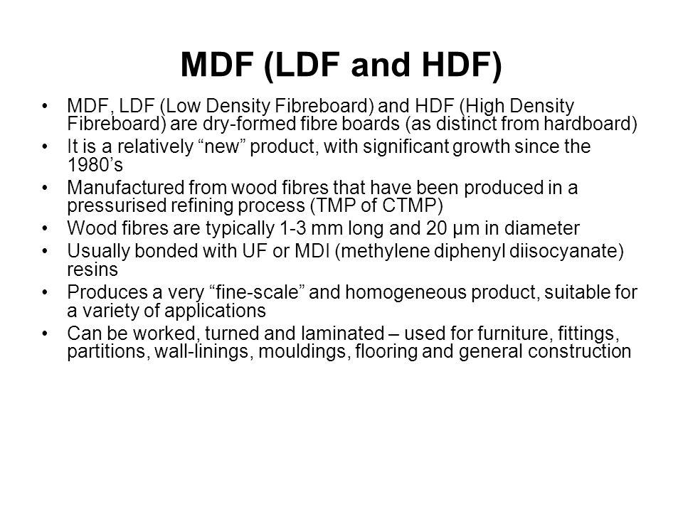 MDF (LDF and HDF) MDF, LDF (Low Density Fibreboard) and HDF (High Density Fibreboard) are dry-formed fibre boards (as distinct from hardboard)