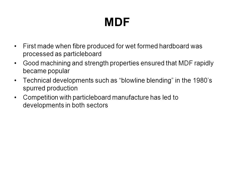 MDF First made when fibre produced for wet formed hardboard was processed as particleboard.