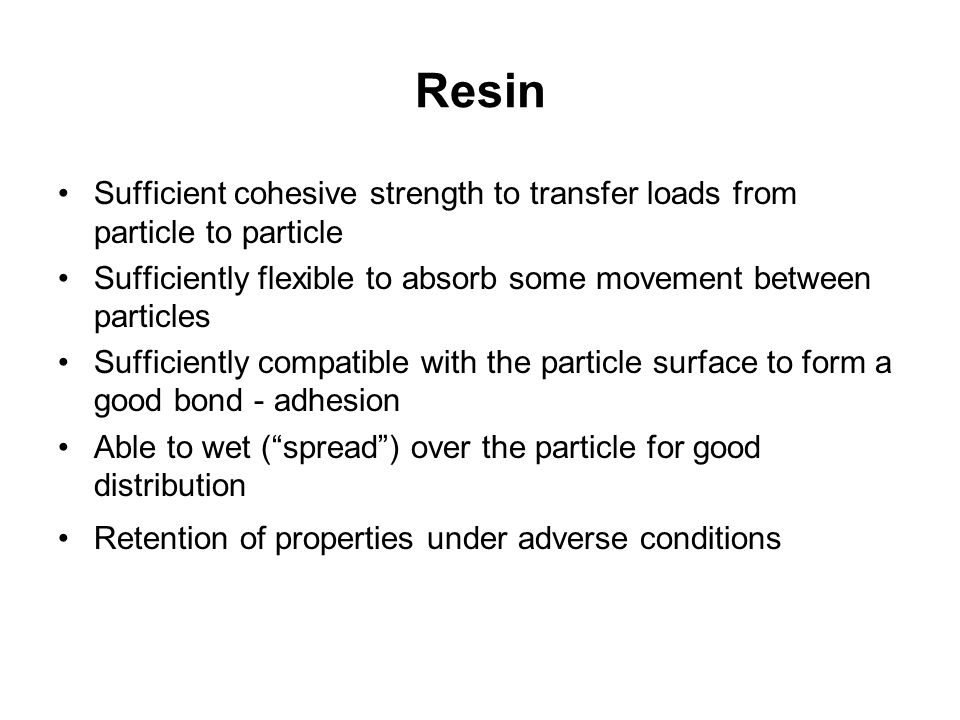 Resin Sufficient cohesive strength to transfer loads from particle to particle. Sufficiently flexible to absorb some movement between particles.