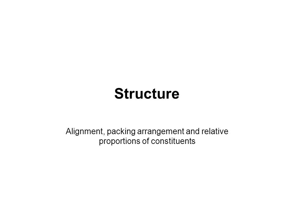Structure Alignment, packing arrangement and relative proportions of constituents