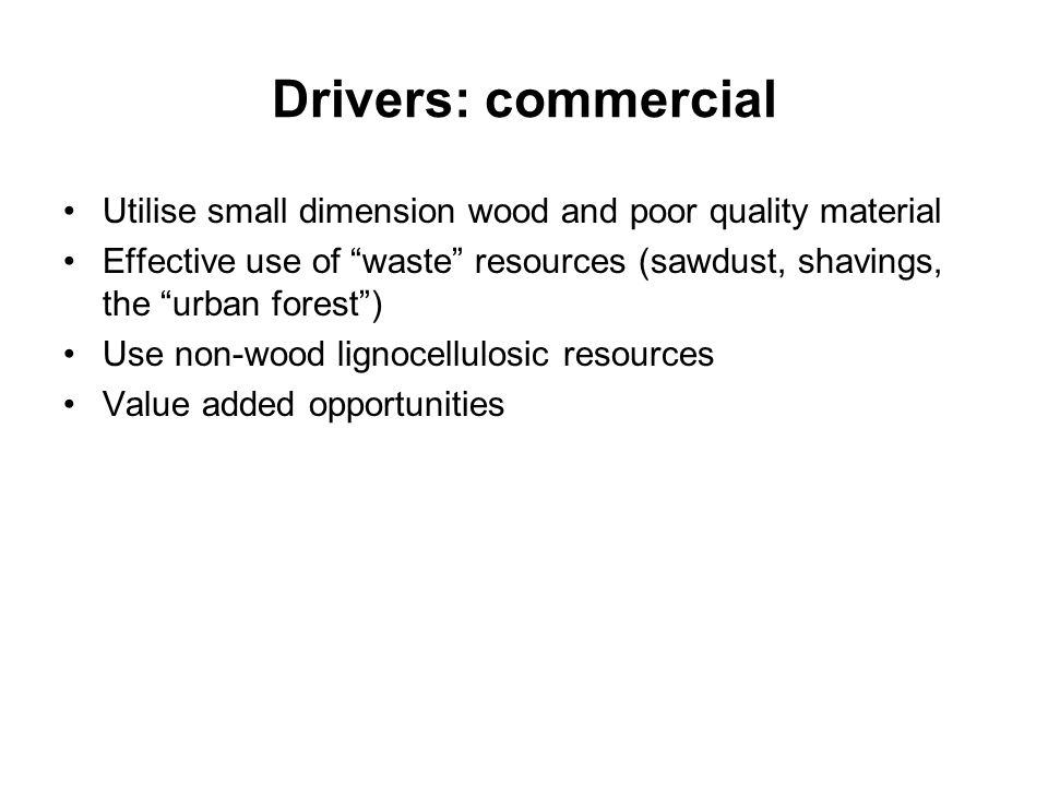 Drivers: commercial Utilise small dimension wood and poor quality material.
