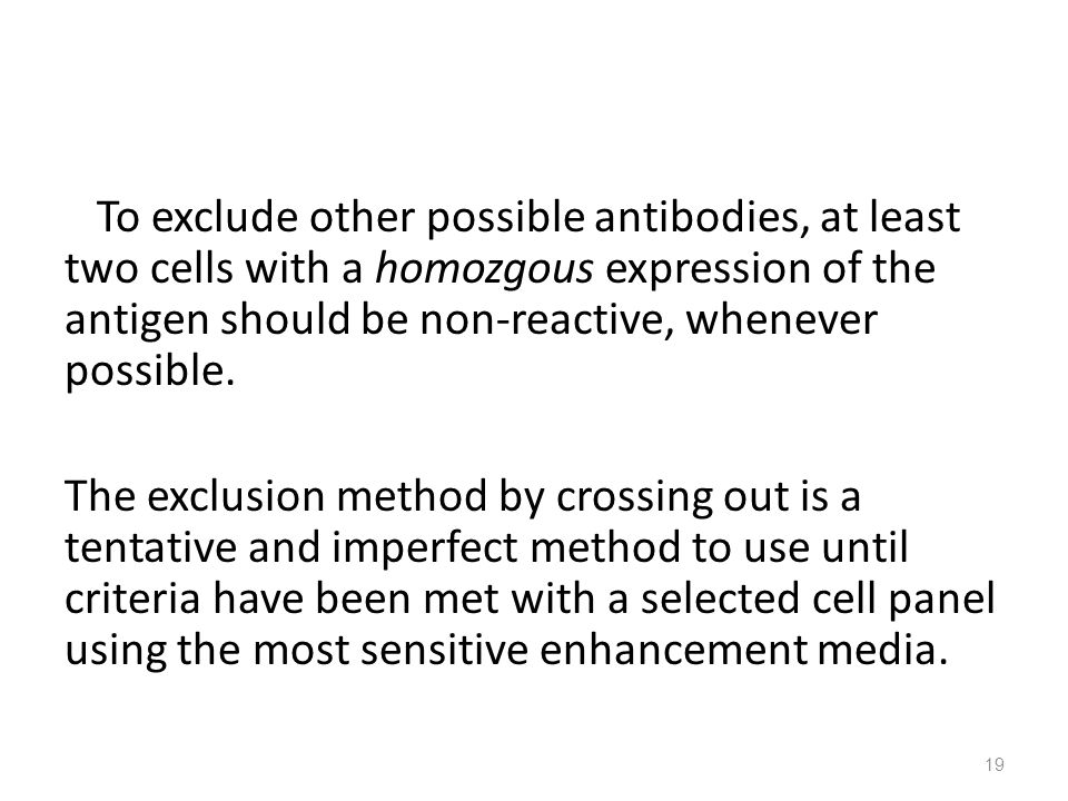 To exclude other possible antibodies, at least two cells with a homozgous expression of the antigen should be non-reactive, whenever possible.