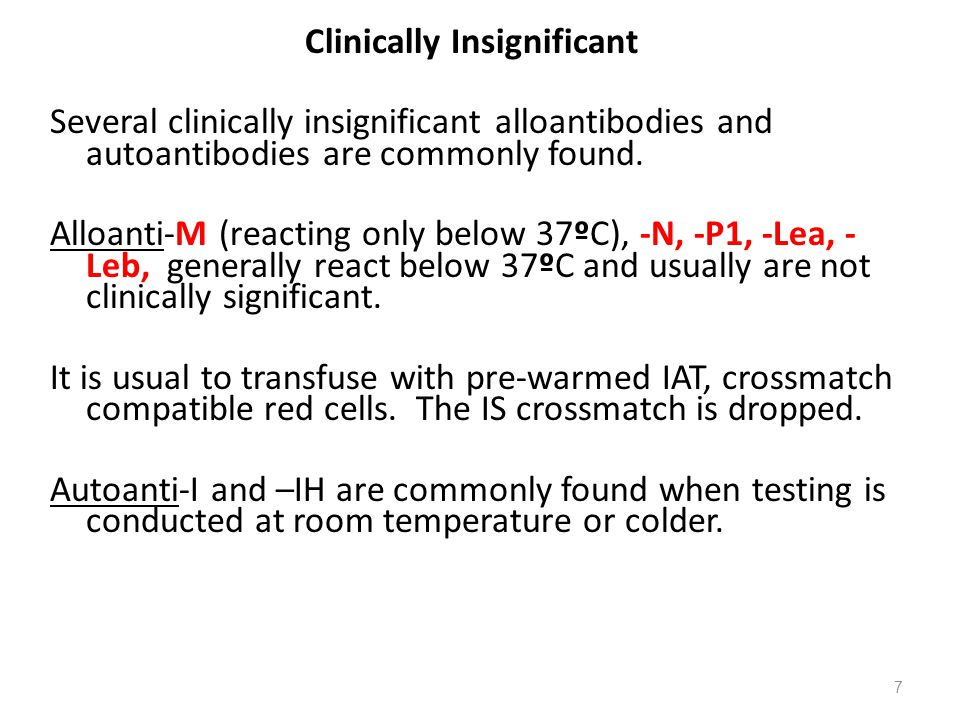 Clinically Insignificant Several clinically insignificant alloantibodies and autoantibodies are commonly found.