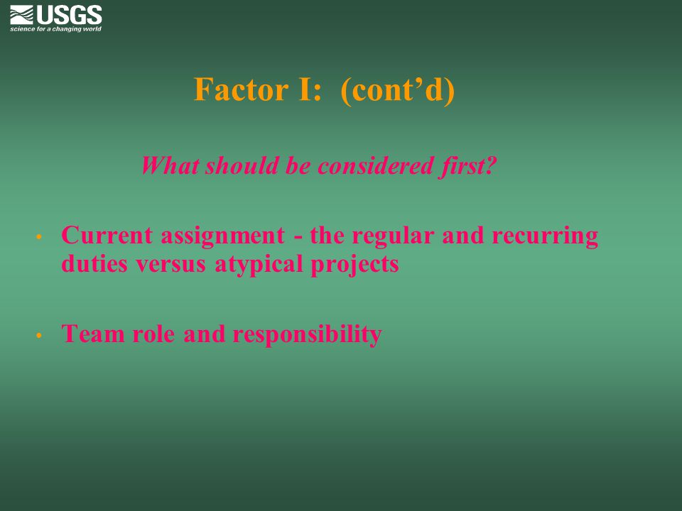 Factor I: (cont'd) What should be considered first Current assignment - the regular and recurring duties versus atypical projects.
