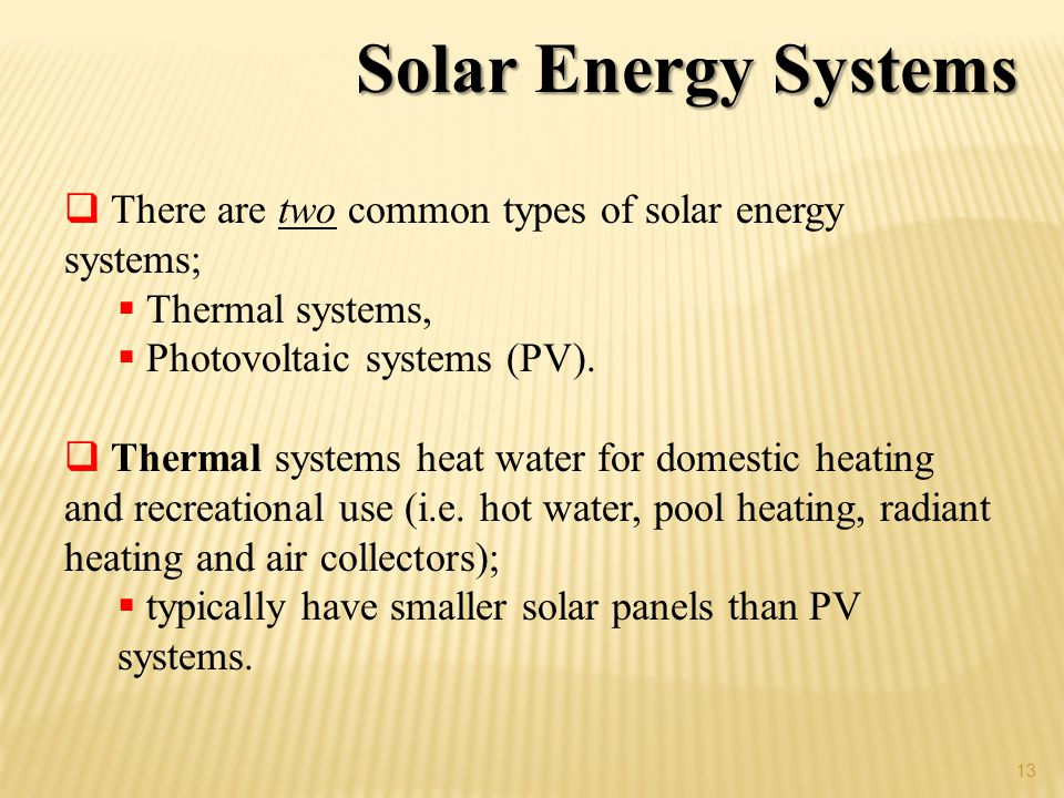 Solar Energy Systems There are two common types of solar energy systems; Thermal systems, Photovoltaic systems (PV).