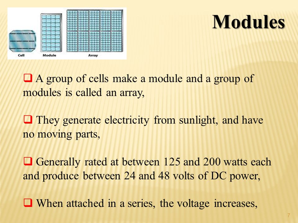 Modules A group of cells make a module and a group of modules is called an array, They generate electricity from sunlight, and have no moving parts,