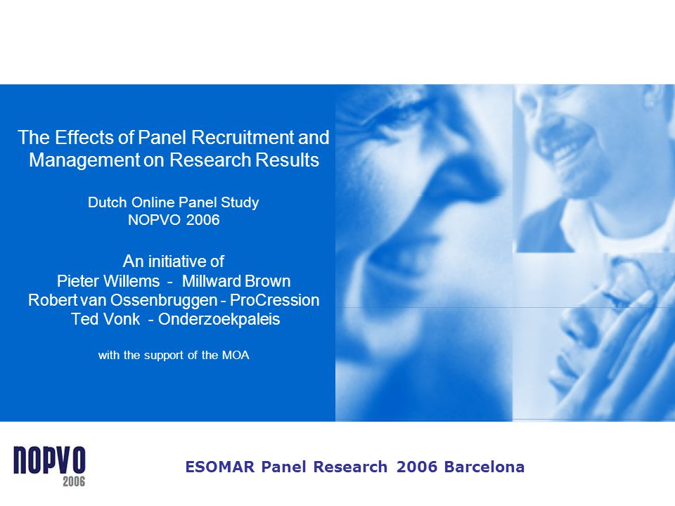 The Effects of Panel Recruitment and Management on Research Results Dutch Online Panel Study NOPVO 2006 An initiative of Pieter Willems - Millward Brown Robert van Ossenbruggen - ProCression Ted Vonk - Onderzoekpaleis with the support of the MOA