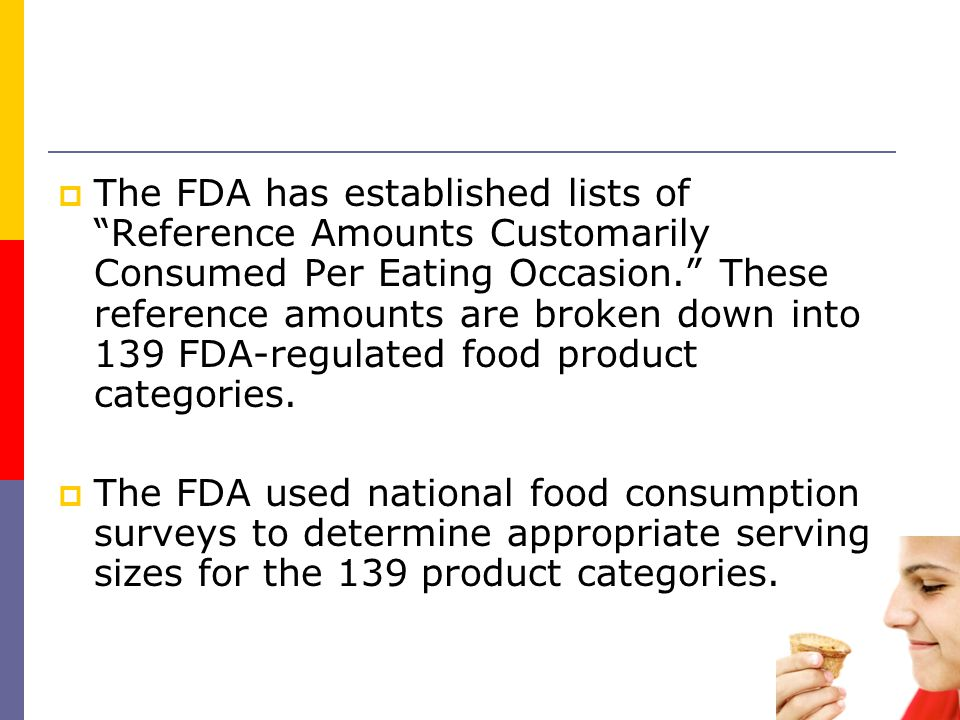 The FDA has established lists of Reference Amounts Customarily Consumed Per Eating Occasion. These reference amounts are broken down into 139 FDA-regulated food product categories.