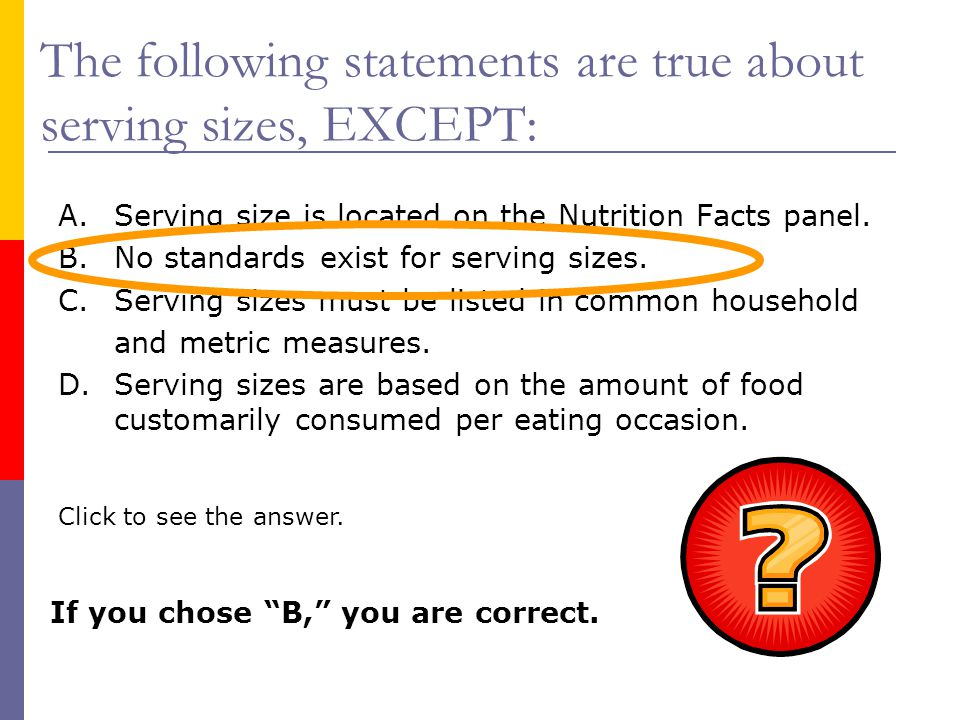 The following statements are true about serving sizes, EXCEPT:
