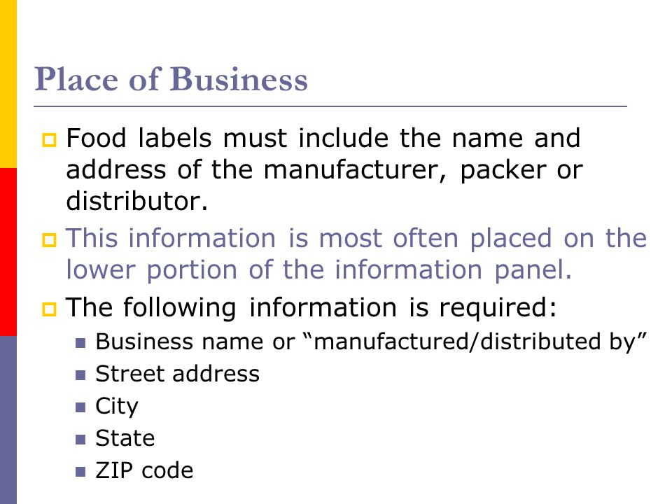 Place of Business Food labels must include the name and address of the manufacturer, packer or distributor.