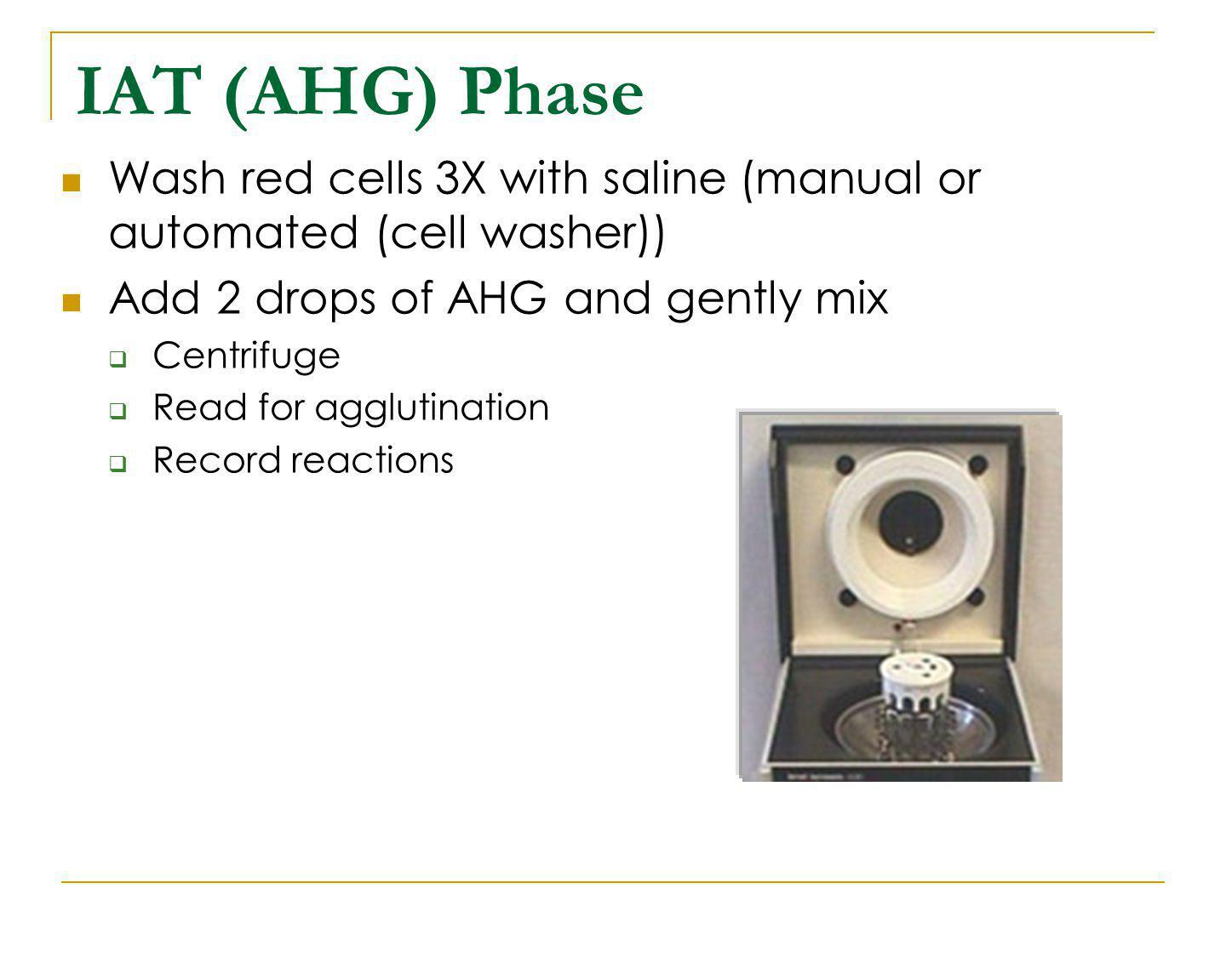 IAT (AHG) Phase Wash red cells 3X with saline (manual or automated (cell washer)) Add 2 drops of AHG and gently mix.