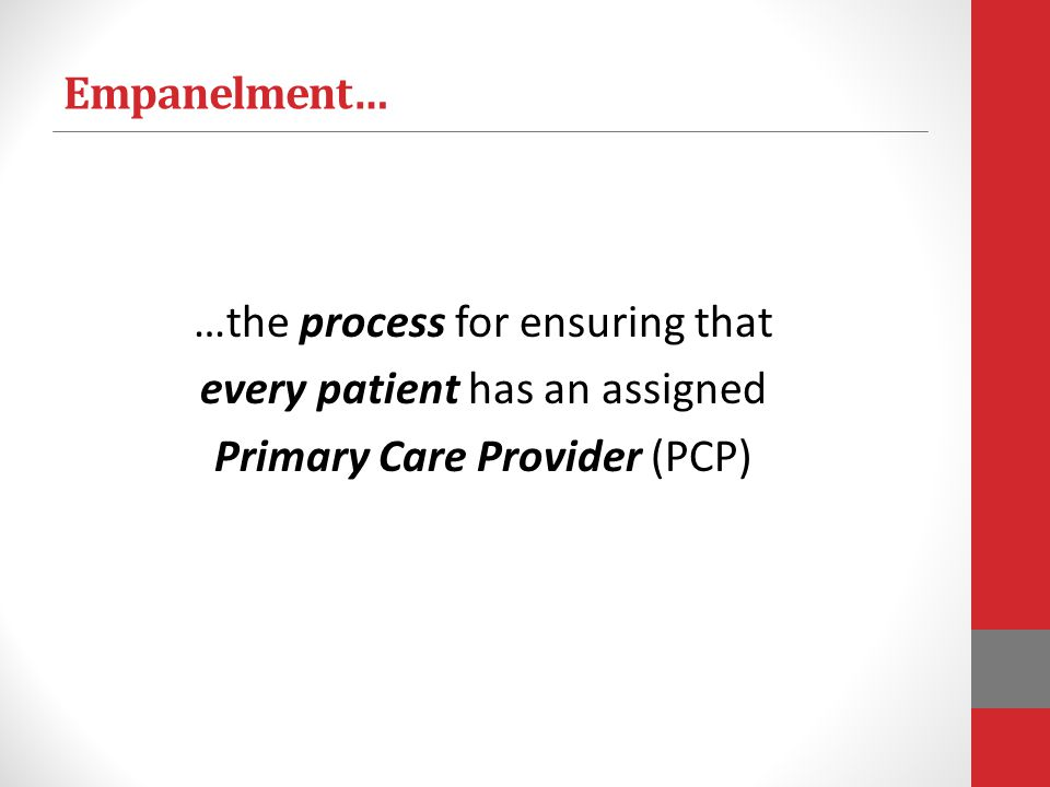 Empanelment… …the process for ensuring that every patient has an assigned Primary Care Provider (PCP)