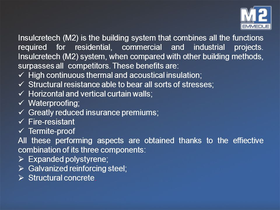 Insulcretech (M2) is the building system that combines all the functions required for residential, commercial and industrial projects. Insulcretech (M2) system, when compared with other building methods, surpasses all competitors. These benefits are: