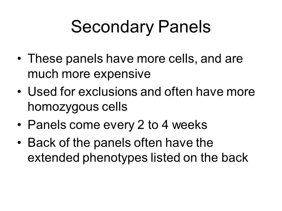 Secondary Panels These panels have more cells, and are much more expensive. Used for exclusions and often have more homozygous cells.