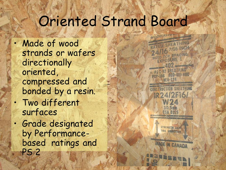 Oriented Strand Board Made of wood strands or wafers directionally oriented, compressed and bonded by a resin.