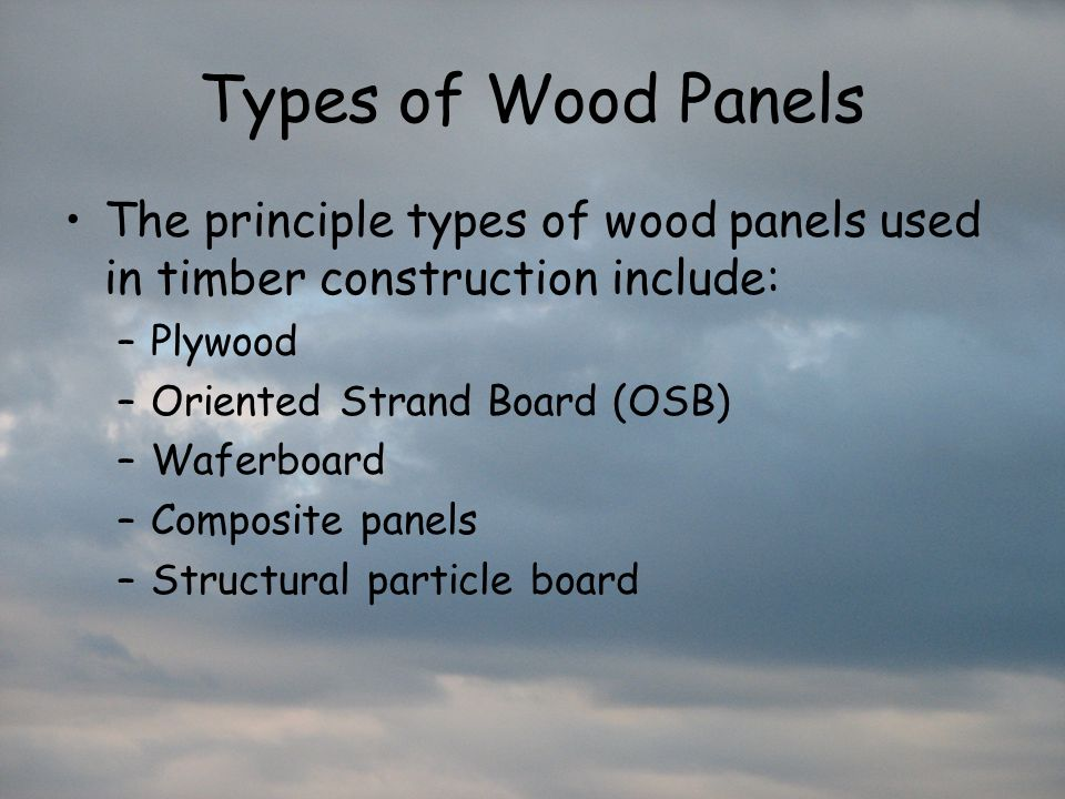 Types of Wood Panels The principle types of wood panels used in timber construction include: Plywood.
