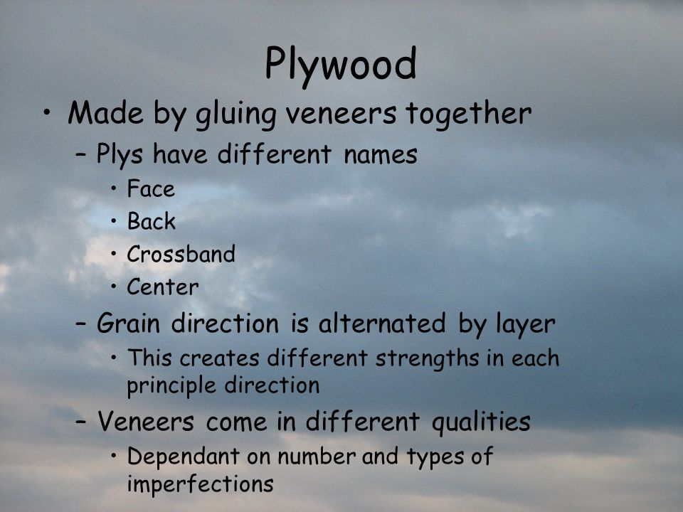 Plywood Made by gluing veneers together Plys have different names