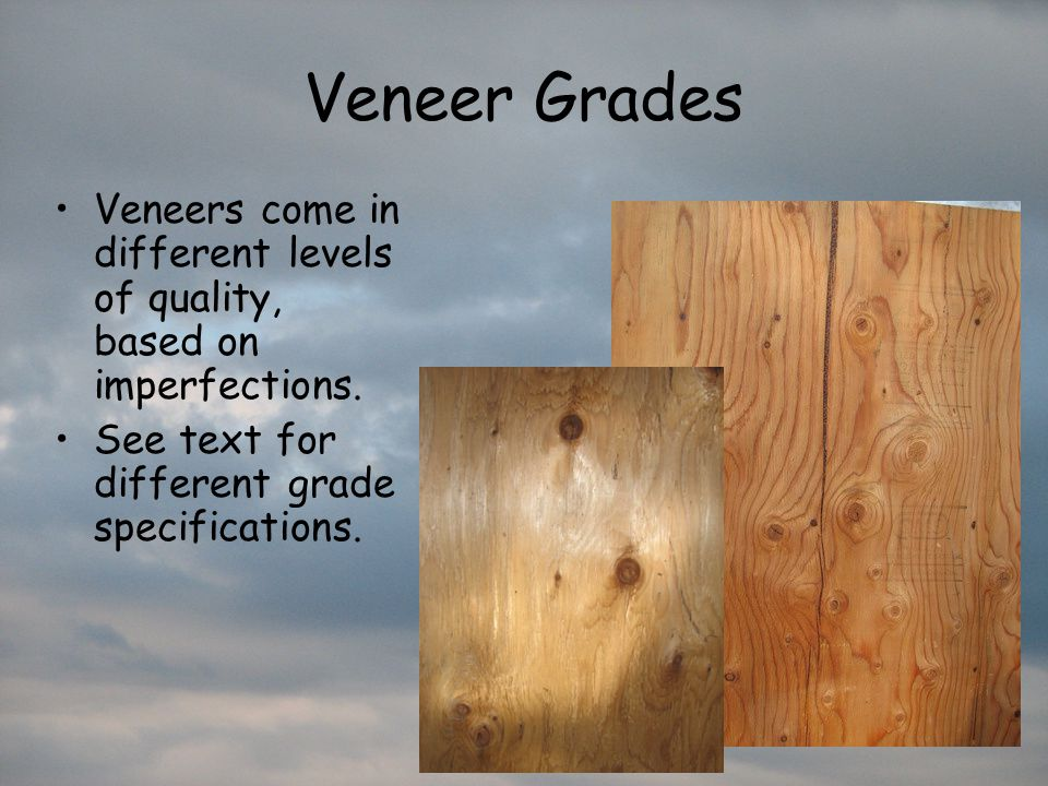 Veneer Grades Veneers come in different levels of quality, based on imperfections.