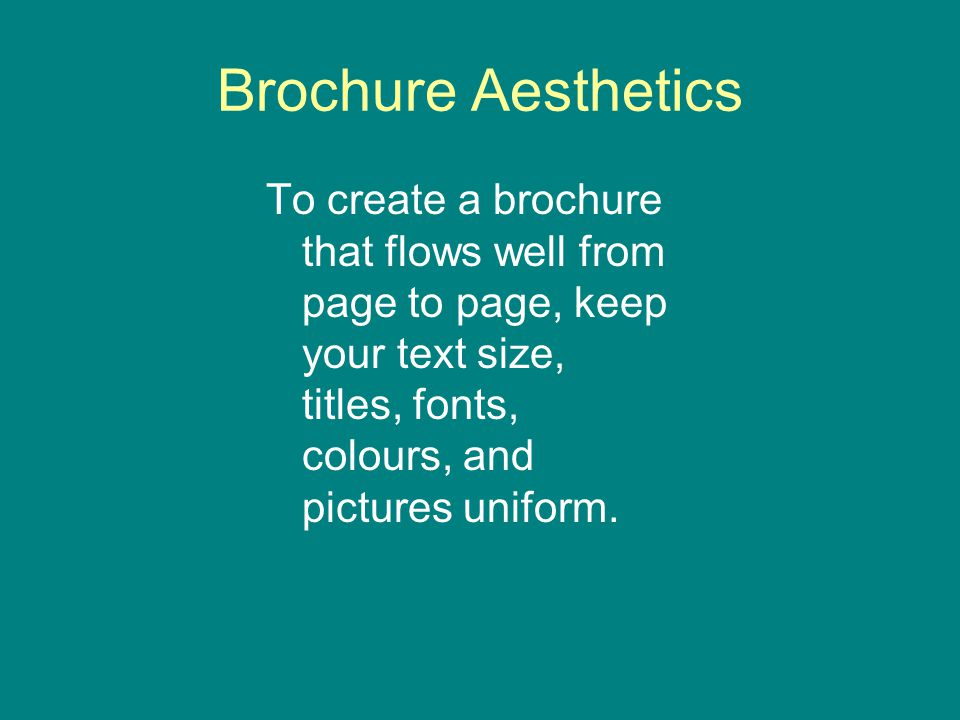 Brochure Aesthetics To create a brochure that flows well from page to page, keep your text size, titles, fonts, colours, and pictures uniform.