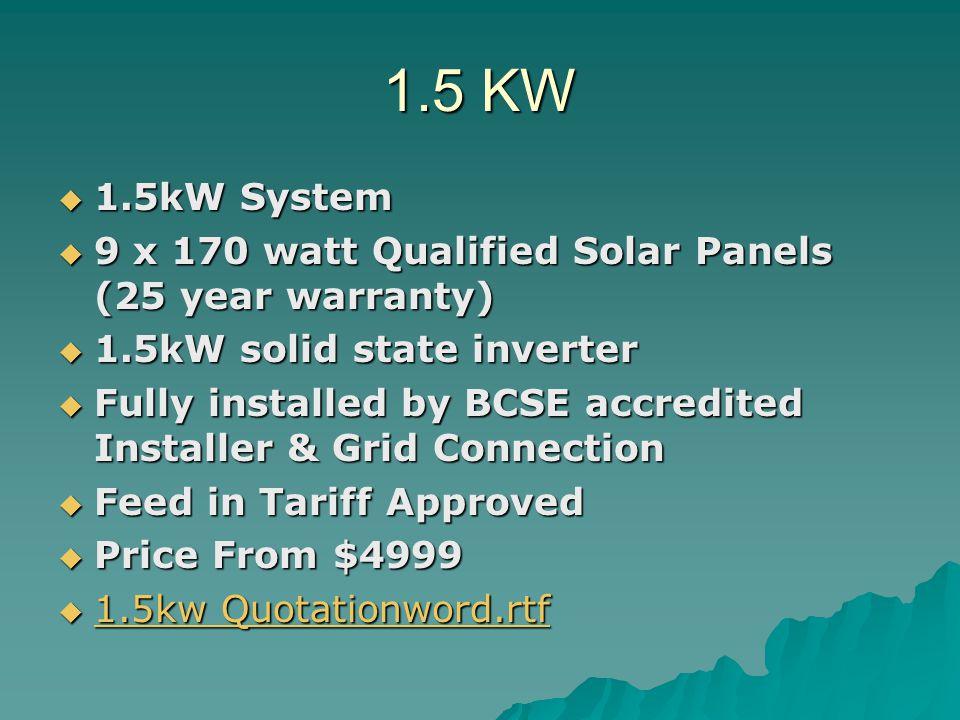 1.5 KW 1.5kW System. 9 x 170 watt Qualified Solar Panels (25 year warranty) 1.5kW solid state inverter.