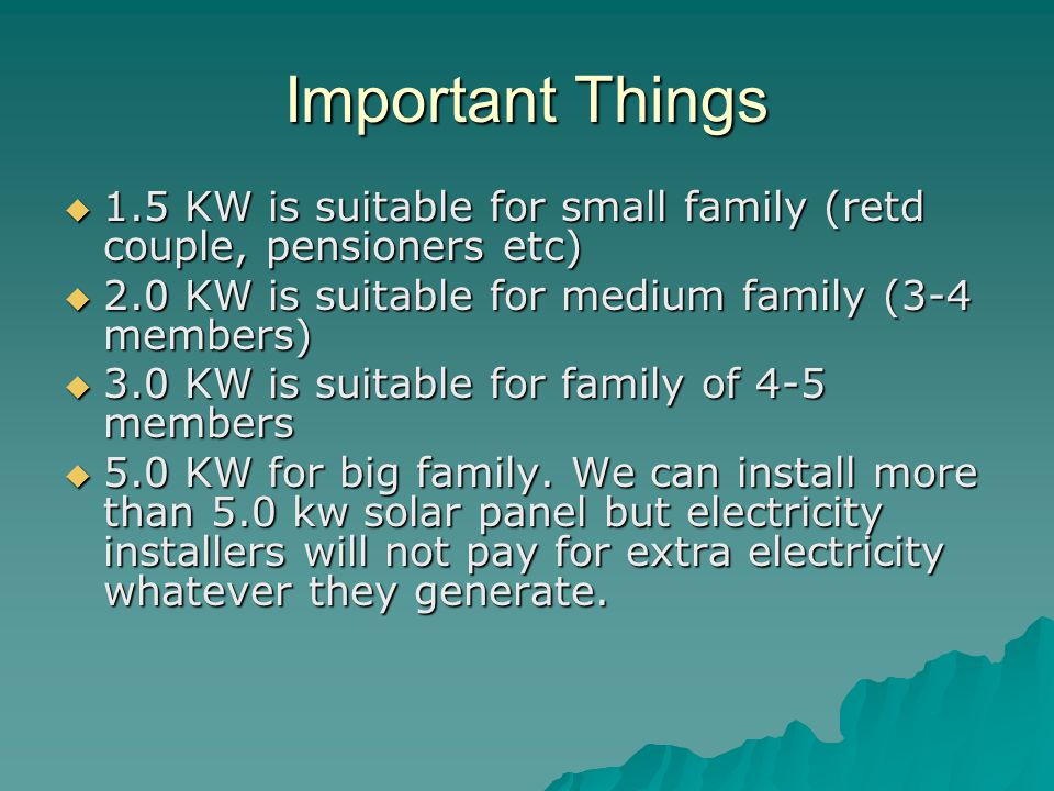 Important Things 1.5 KW is suitable for small family (retd couple, pensioners etc) 2.0 KW is suitable for medium family (3-4 members)