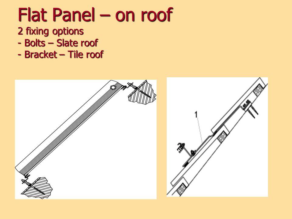 Flat Panel – on roof 2 fixing options - Bolts – Slate roof - Bracket – Tile roof