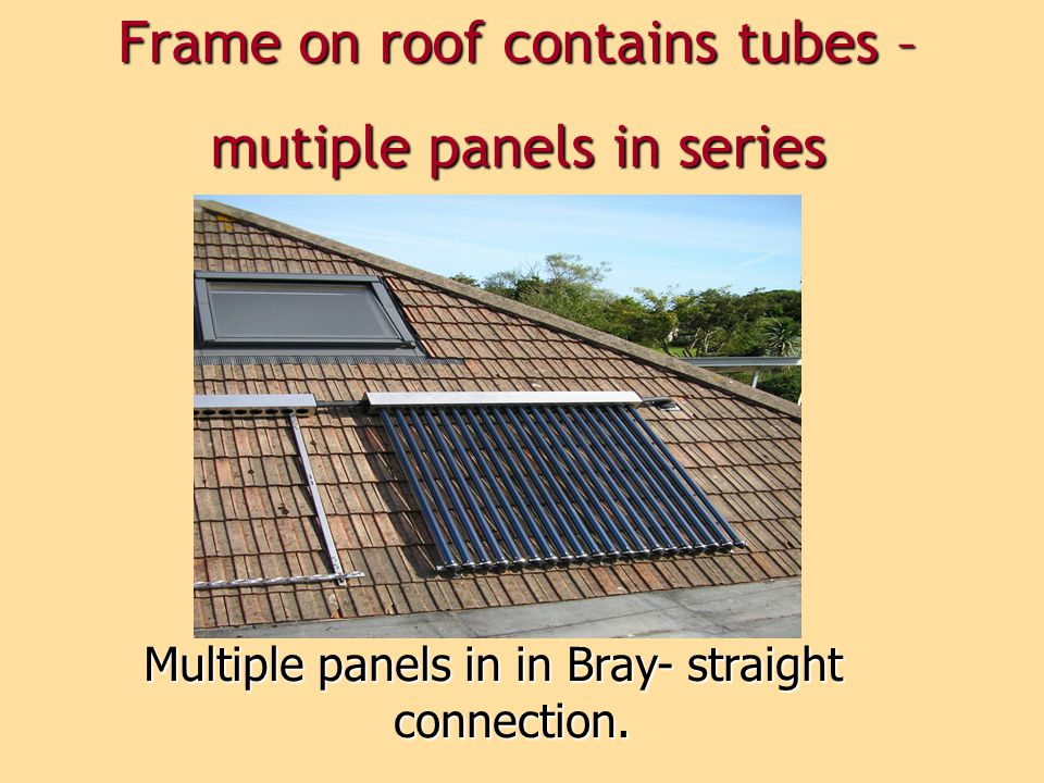 Frame on roof contains tubes – mutiple panels in series
