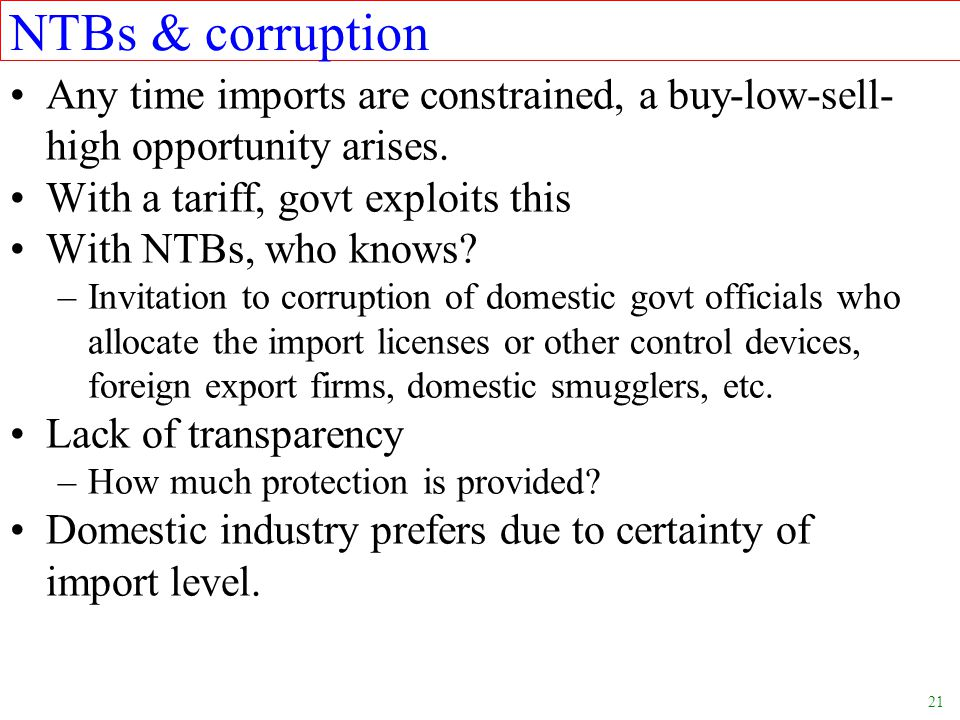 NTBs & corruption Any time imports are constrained, a buy-low-sell-high opportunity arises. With a tariff, govt exploits this.