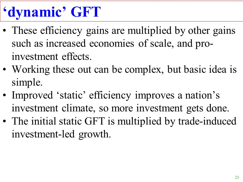 'dynamic' GFT These efficiency gains are multiplied by other gains such as increased economies of scale, and pro-investment effects.