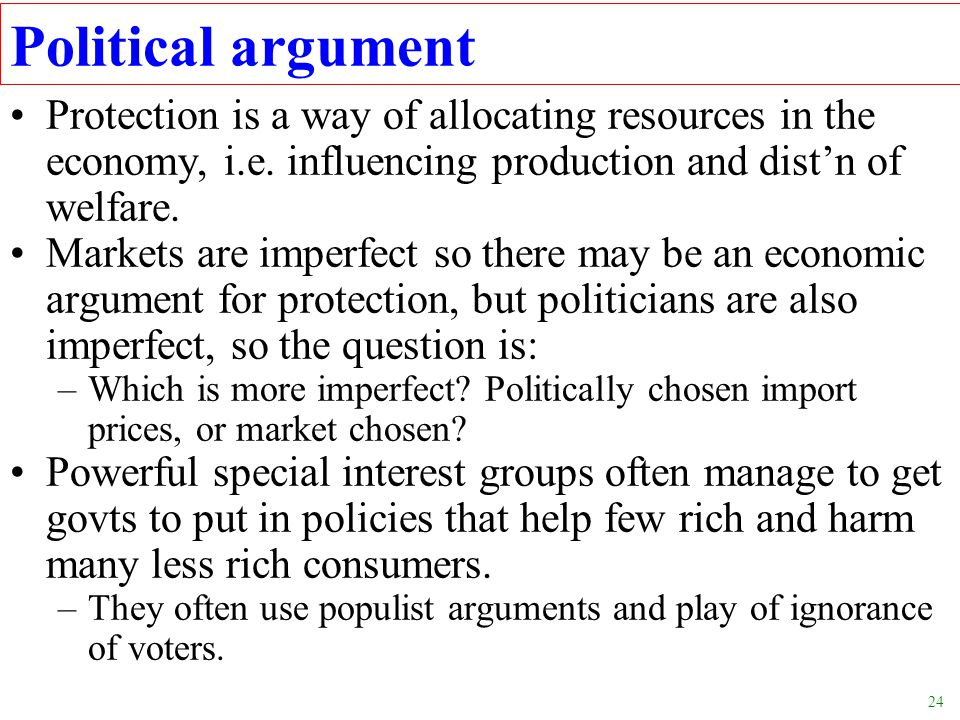 Political argument Protection is a way of allocating resources in the economy, i.e. influencing production and dist'n of welfare.