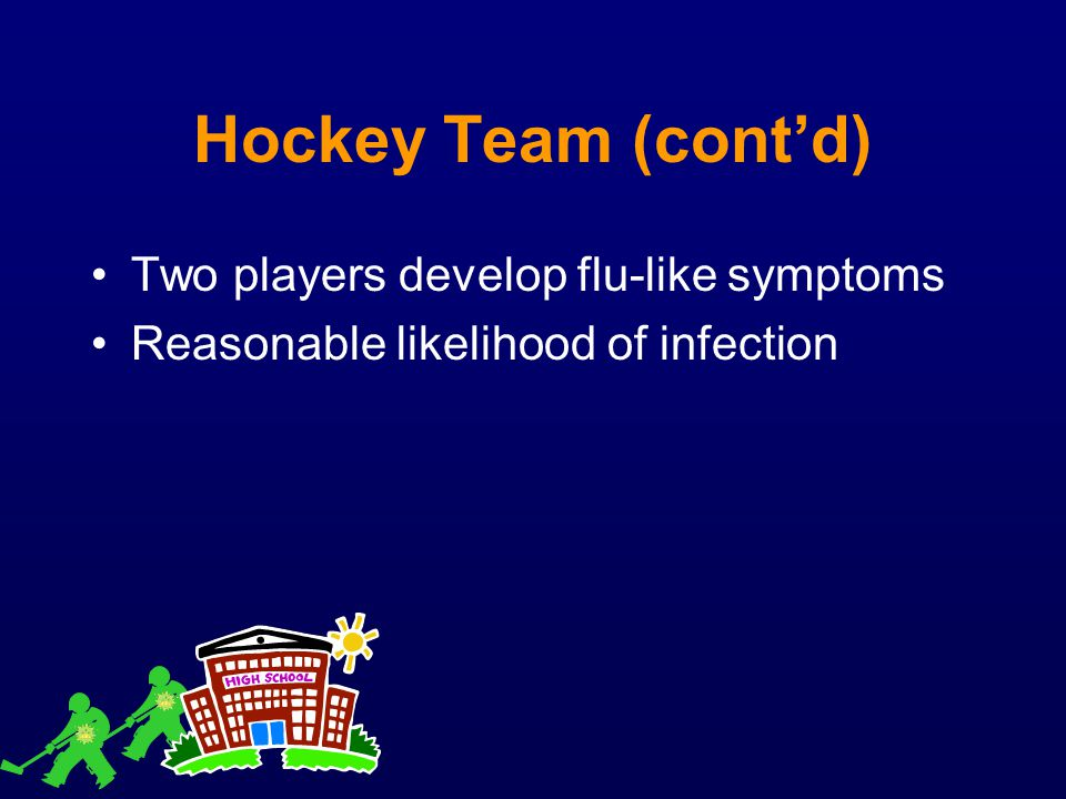 Hockey Team (cont'd) Two players develop flu-like symptoms